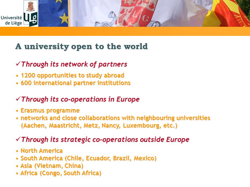 A university open to the world Through its network of partners Through its network of partners 1200 opportunities to study abroad 1200 opportunities to study abroad 600 international partner institutions 600 international partner institutions Through its co-operations in Europe Through its co-operations in Europe Erasmus programme Erasmus programme networks and close collaborations with neighbouring universities networks and close collaborations with neighbouring universities (Aachen, Maastricht, Metz, Nancy, Luxembourg, etc.) (Aachen, Maastricht, Metz, Nancy, Luxembourg, etc.) Through its strategic co-operations outside Europe Through its strategic co-operations outside Europe North America North America South America (Chile, Ecuador, Brazil, Mexico) South America (Chile, Ecuador, Brazil, Mexico) Asia (Vietnam, China) Asia (Vietnam, China) Africa (Congo, South Africa) Africa (Congo, South Africa)