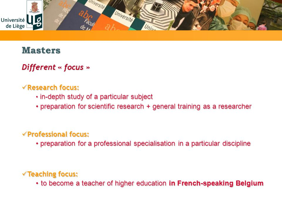 Masters Teaching focus: Teaching focus: to become a teacher of higher education in French-speaking Belgiumto become a teacher of higher education in French-speaking Belgium Different « focus » Research focus: Research focus: in-depth study of a particular subject in-depth study of a particular subject preparation for scientific research + general training as a researcher preparation for scientific research + general training as a researcher Professional focus: Professional focus: preparation for a professional specialisation in a particular discipline preparation for a professional specialisation in a particular discipline