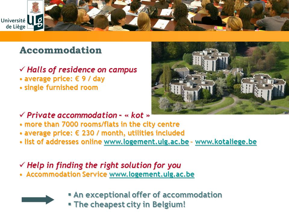 Halls of residence on campus Halls of residence on campus average price: 9 / dayaverage price: 9 / day single furnished roomsingle furnished room Accommodation Help in finding the right solution for you Help in finding the right solution for you Accommodation Servicewww.logement.ulg.ac.be Accommodation Service   Private accommodation– « kot » Private accommodation – « kot » more than 7000 rooms/flats in the city centremore than 7000 rooms/flats in the city centre average price: 230 / month, utilities includedaverage price: 230 / month, utilities included list of addresses onlinewww.logement.ulg.ac.be –   of addresses online   –     An exceptional offer of accommodation An exceptional offer of accommodation The cheapest city in Belgium.