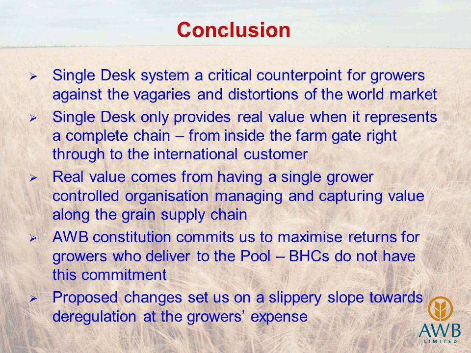 Conclusion Single Desk system a critical counterpoint for growers against the vagaries and distortions of the world market Single Desk only provides real value when it represents a complete chain – from inside the farm gate right through to the international customer Real value comes from having a single grower controlled organisation managing and capturing value along the grain supply chain AWB constitution commits us to maximise returns for growers who deliver to the Pool – BHCs do not have this commitment Proposed changes set us on a slippery slope towards deregulation at the growers expense