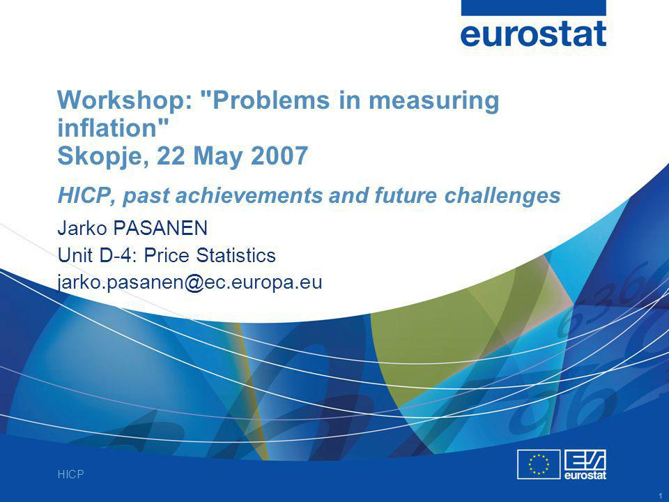 HICP 1 Workshop: Problems in measuring inflation Skopje, 22 May 2007 HICP, past achievements and future challenges Jarko PASANEN Unit D-4: Price Statistics