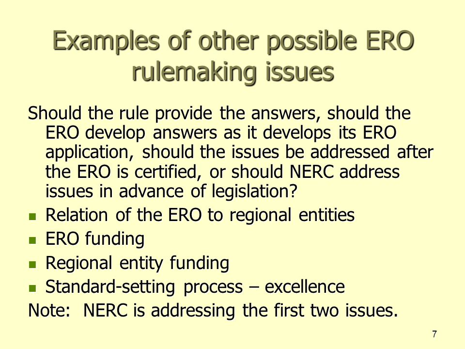 7 Examples of other possible ERO rulemaking issues Should the rule provide the answers, should the ERO develop answers as it develops its ERO application, should the issues be addressed after the ERO is certified, or should NERC address issues in advance of legislation.