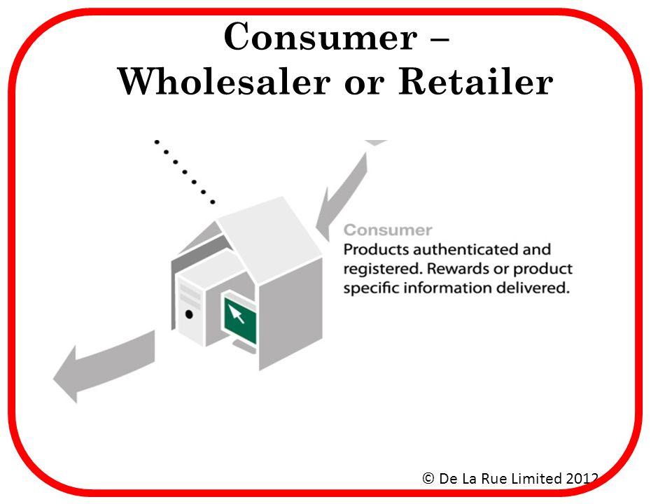 Consumer – Wholesaler or Retailer © De La Rue Limited 2012