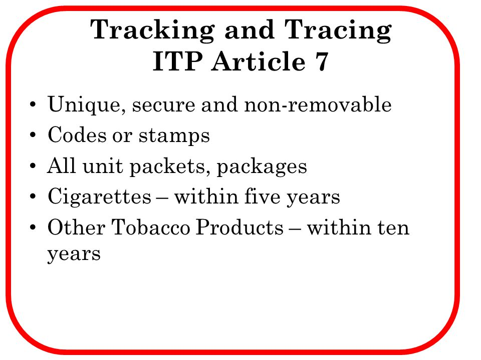 Tracking and Tracing ITP Article 7 Unique, secure and non-removable Codes or stamps All unit packets, packages Cigarettes – within five years Other To
