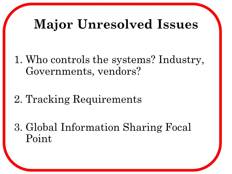 Major Unresolved Issues 1.Who controls the systems? Industry, Governments, vendors? 2.Tracking Requirements 3.Global Information Sharing Focal Point