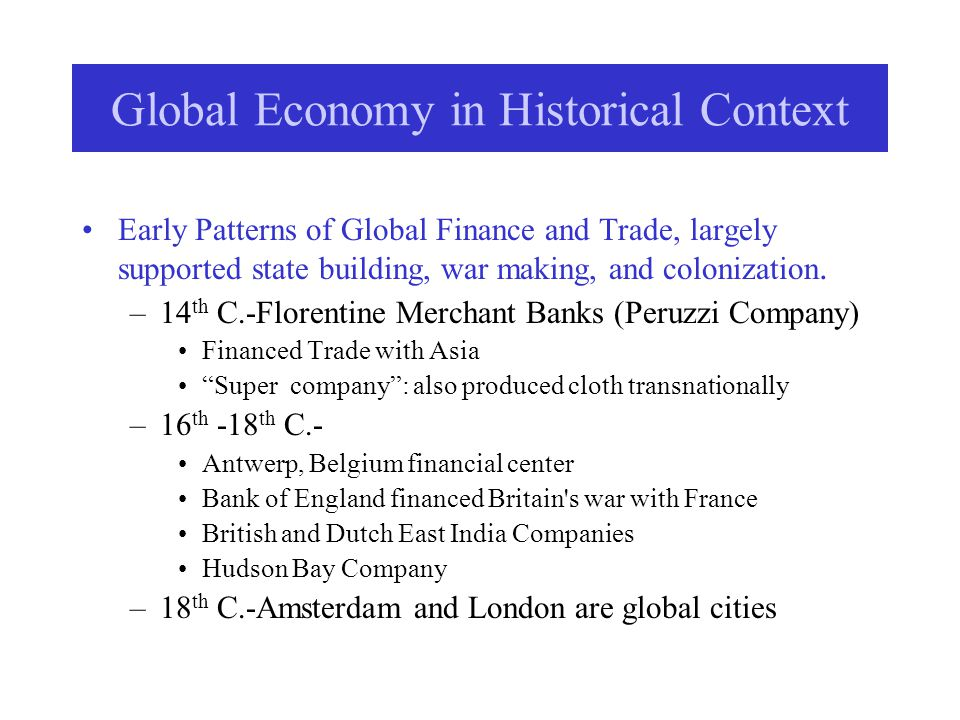 Global Economy in Historical Context: 1850-WWII MNCs establish colonial operations –Extractive and Primary Industries; Mining, Logging Agriculture: Plantations and Ranches; Fruit and Tea Oil companies emerge –MNCs export textiles and decimate indigenous industries Industrial Age: 1870-1914 –Classical Gold Standard Period: Skeptics argue that this was the only truly globalized era.