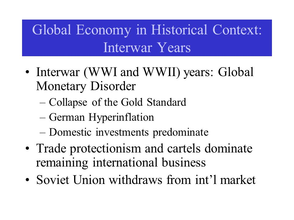 Global Economy in Historical Context: Interwar Years Interwar (WWI and WWII) years: Global Monetary Disorder –Collapse of the Gold Standard –German Hyperinflation –Domestic investments predominate Trade protectionism and cartels dominate remaining international business Soviet Union withdraws from intl market