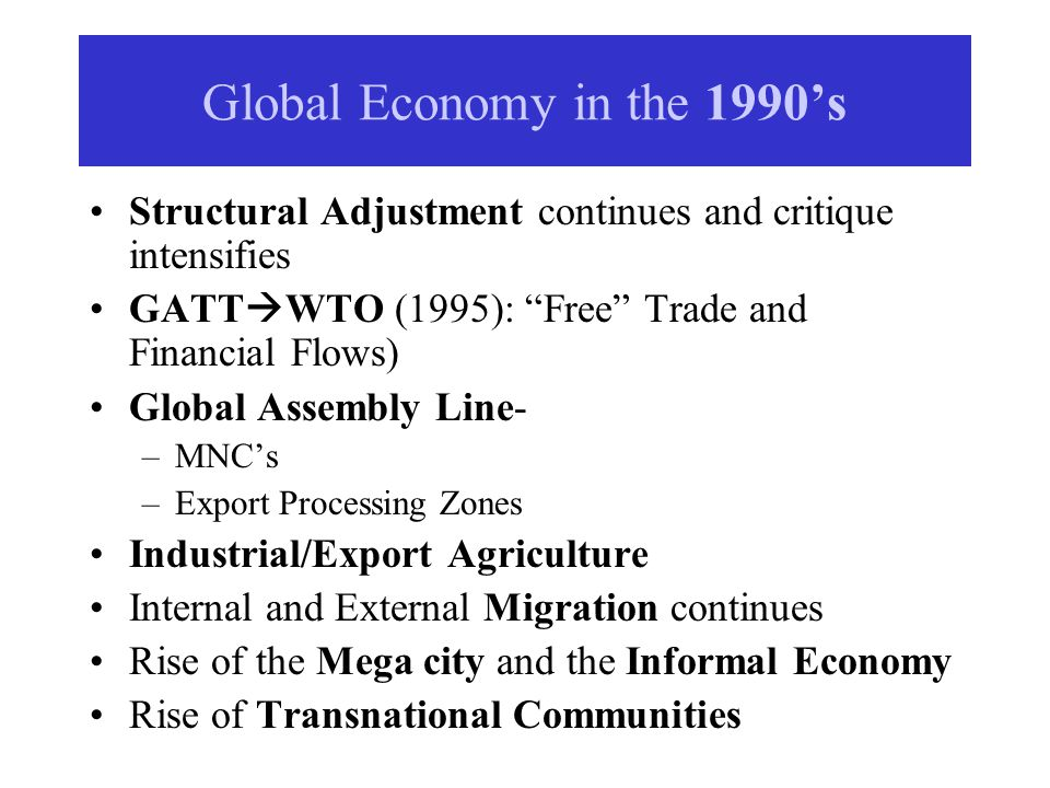 Global Economy in the 1990s Structural Adjustment continues and critique intensifies GATT WTO (1995): Free Trade and Financial Flows) Global Assembly Line- –MNCs –Export Processing Zones Industrial/Export Agriculture Internal and External Migration continues Rise of the Mega city and the Informal Economy Rise of Transnational Communities