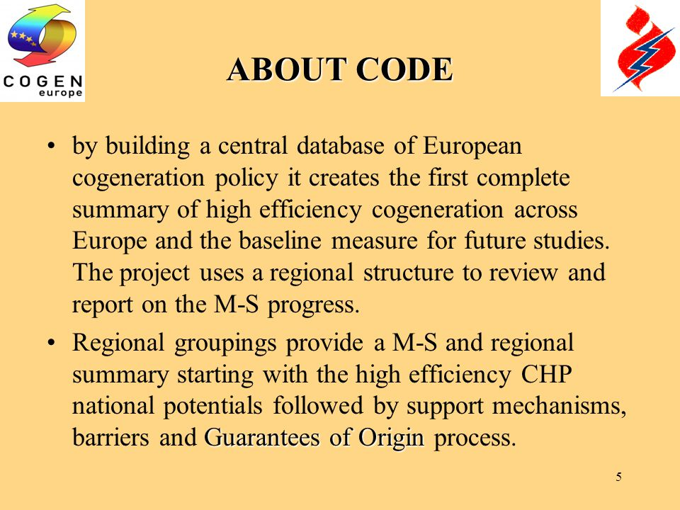 5 ABOUT CODE by building a central database of European cogeneration policy it creates the first complete summary of high efficiency cogeneration across Europe and the baseline measure for future studies.