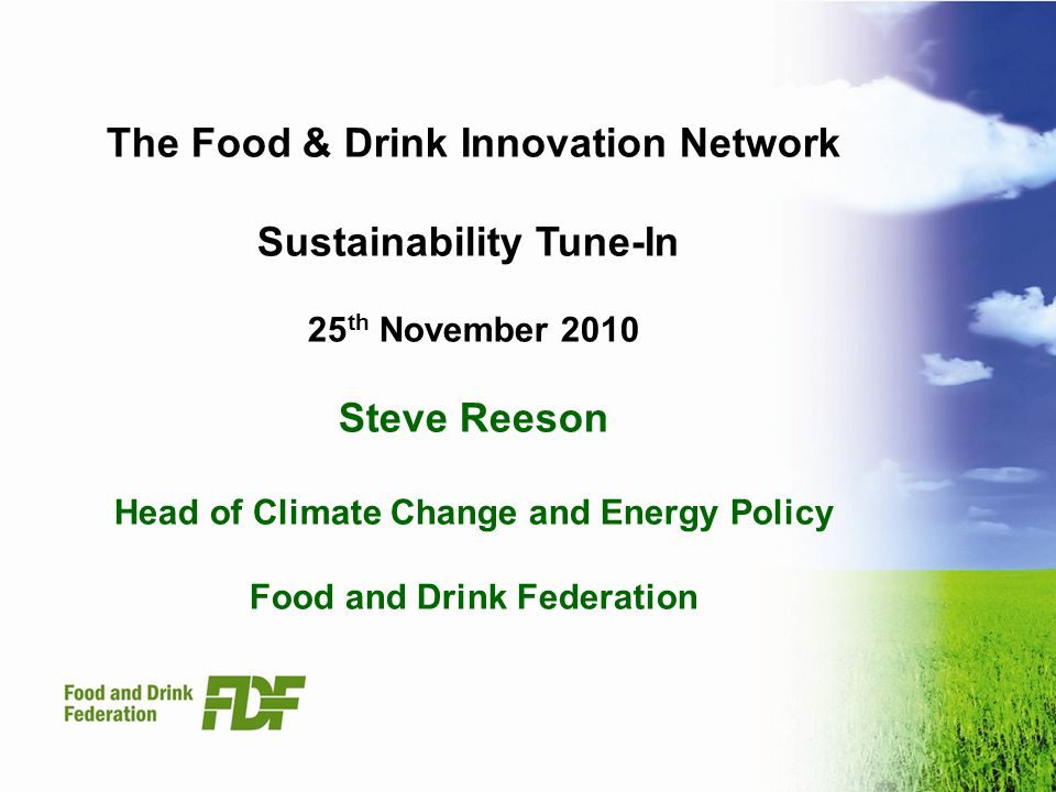The Food & Drink Innovation Network Sustainability Tune-In 25 th November 2010 Steve Reeson Head of Climate Change and Energy Policy Food and Drink Federation