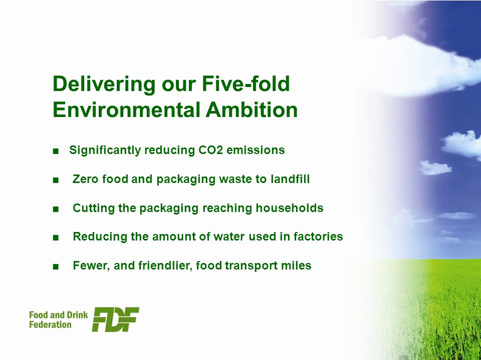 Delivering our Five-fold Environmental Ambition Significantly reducing CO2 emissions Zero food and packaging waste to landfill Cutting the packaging reaching households Reducing the amount of water used in factories Fewer, and friendlier, food transport miles