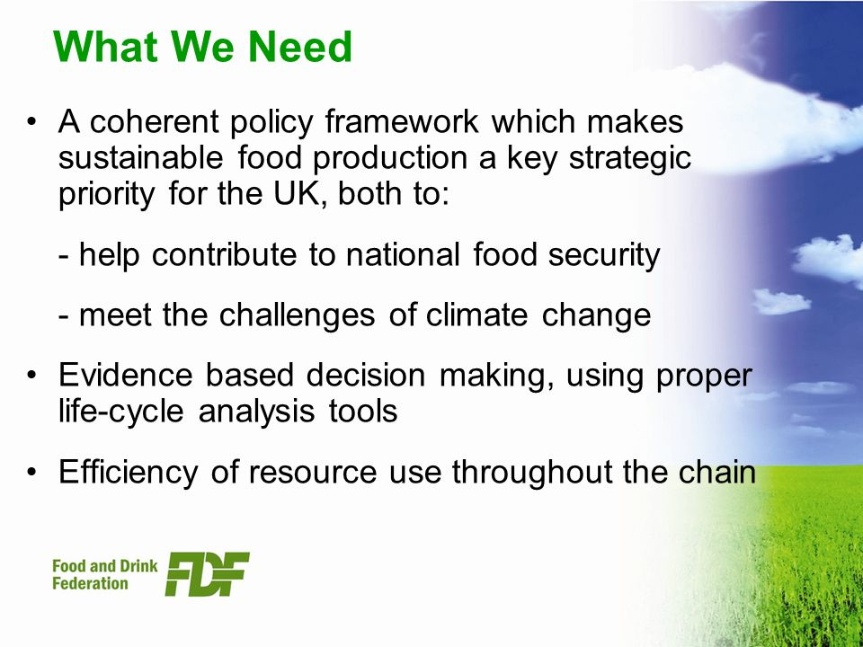 What We Need A coherent policy framework which makes sustainable food production a key strategic priority for the UK, both to: - help contribute to national food security - meet the challenges of climate change Evidence based decision making, using proper life-cycle analysis tools Efficiency of resource use throughout the chain