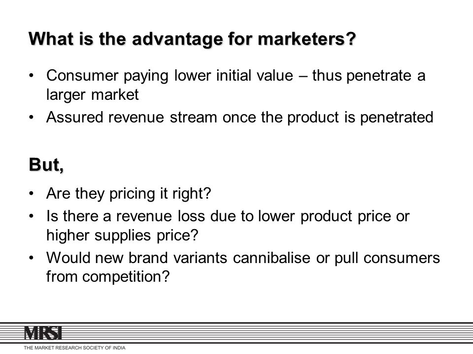 What is the advantage for marketers? Consumer paying lower initial value – thus penetrate a larger market Assured revenue stream once the product is p