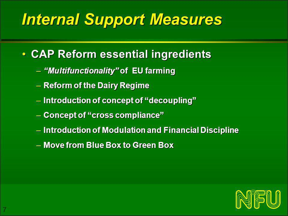 7 Internal Support Measures CAP Reform essential ingredientsCAP Reform essential ingredients –Multifunctionality of EU farming –Reform of the Dairy Regime –Introduction of concept of decoupling –Concept of cross compliance –Introduction of Modulation and Financial Discipline –Move from Blue Box to Green Box