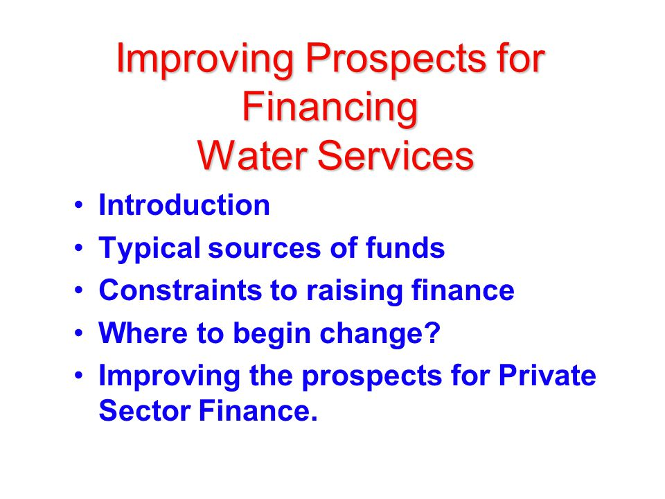 Improving Prospects for Financing Water Services Introduction Typical sources of funds Constraints to raising finance Where to begin change.