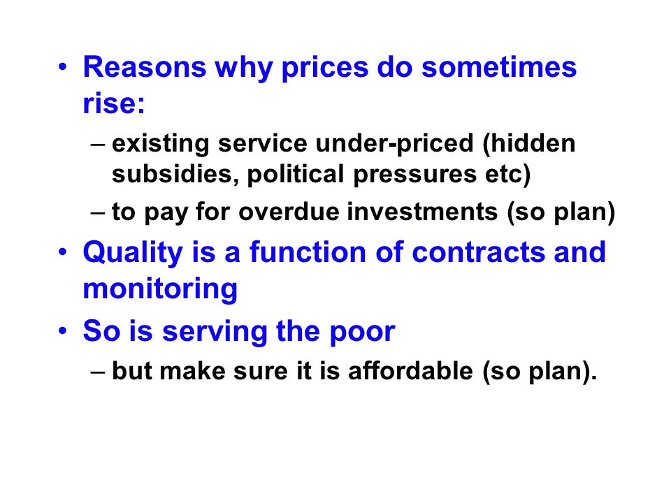Reasons why prices do sometimes rise: –existing service under-priced (hidden subsidies, political pressures etc) –to pay for overdue investments (so plan) Quality is a function of contracts and monitoring So is serving the poor –but make sure it is affordable (so plan).