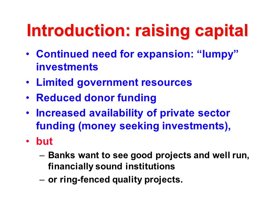 Introduction: raising capital Continued need for expansion: lumpy investments Limited government resources Reduced donor funding Increased availability of private sector funding (money seeking investments), but –Banks want to see good projects and well run, financially sound institutions –or ring-fenced quality projects.