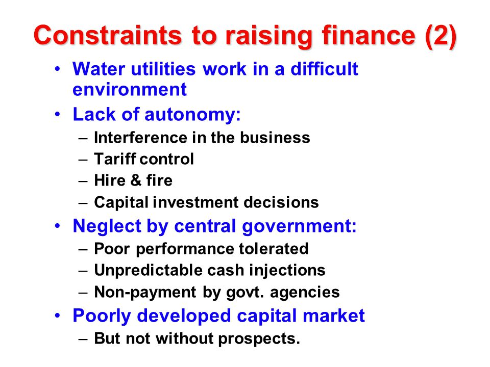 Constraints to raising finance (2) Water utilities work in a difficult environment Lack of autonomy: –Interference in the business –Tariff control –Hire & fire –Capital investment decisions Neglect by central government: –Poor performance tolerated –Unpredictable cash injections –Non-payment by govt.