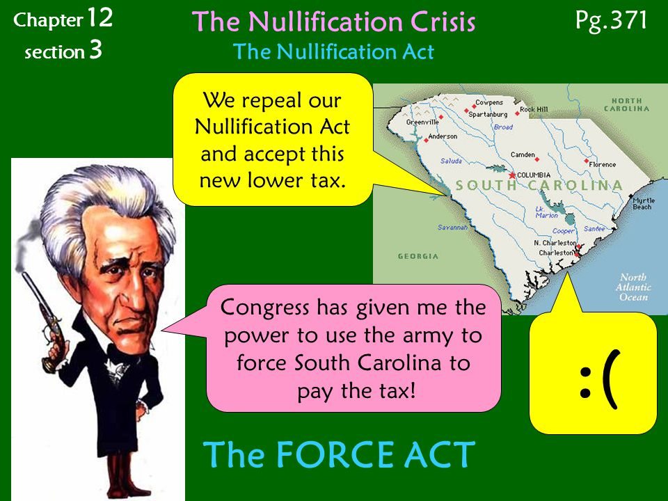 :( The FORCE ACT Congress has given me the power to use the army to force South Carolina to pay the tax! Chapter 12 section 3 The Nullification Crisis