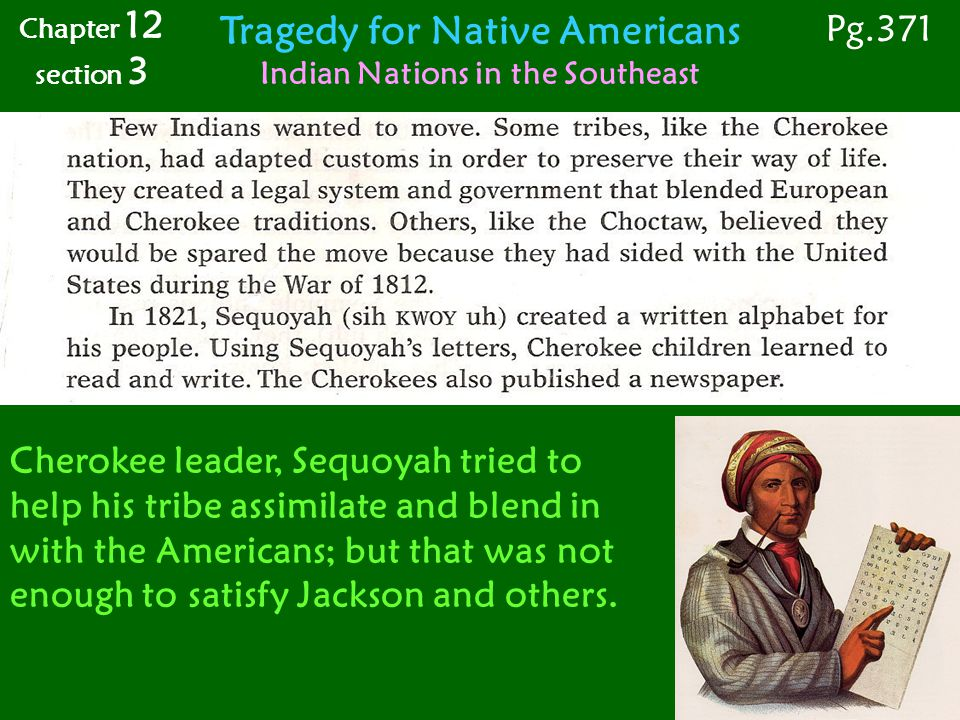 Tragedy for Native Americans Indian Nations in the Southeast Chapter 12 section 3 Pg.371 Cherokee leader, Sequoyah tried to help his tribe assimilate