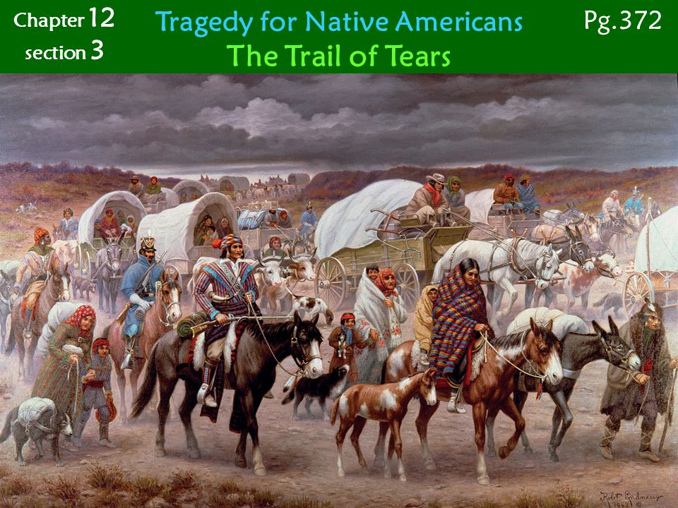 Chapter 12 section 3 Tragedy for Native Americans The Trail of Tears Pg.372