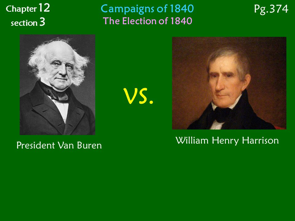 Campaigns of 1840 The Election of 1840 VS. President Van Buren William Henry Harrison Chapter 12 section 3 Pg.374