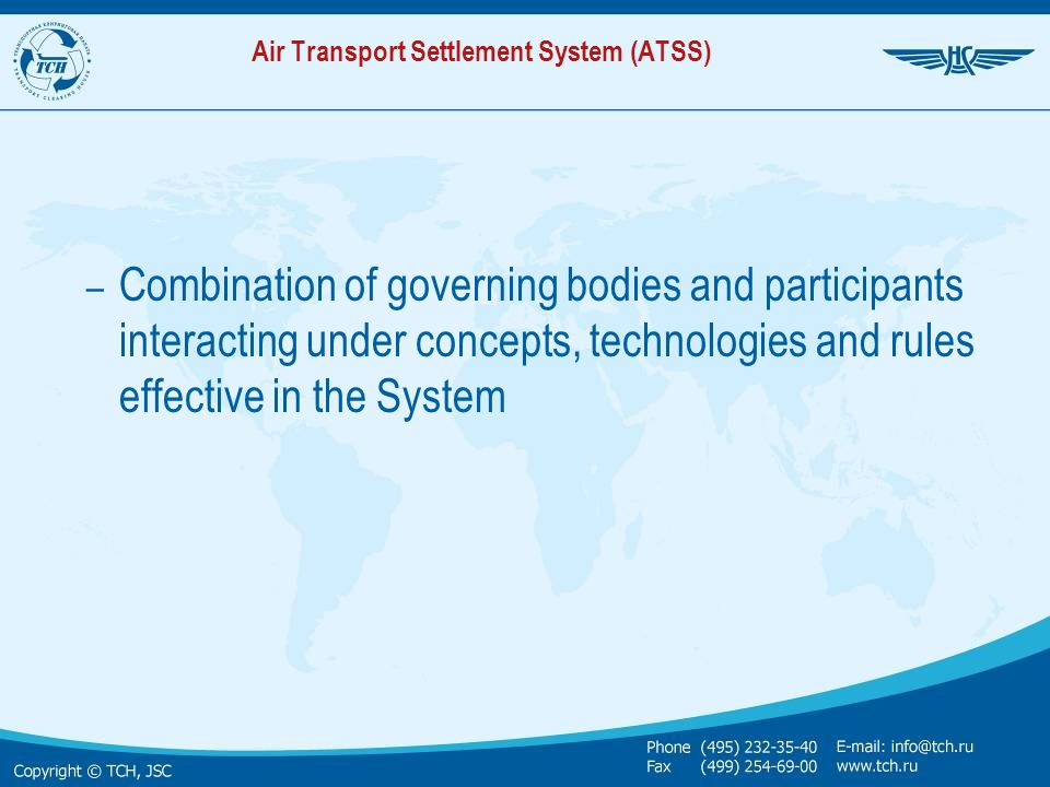 In operation since January 1, 1993 ATSS has been implemented: As a result of decentralization, demonopolization and deregulation of national economy including airline industry and transfer to application of market economy instruments Under initiative of major carriers and agencies of Russia and CIS countries with administrative support (in 1992 and subsequent years) of Russian aviation authorities, Russian Association of Aircraft Operators and Inter-State Aviation Committee Within extremely short period – ONE YEAR By analogy to ARC (USA) and BSP (IATA)