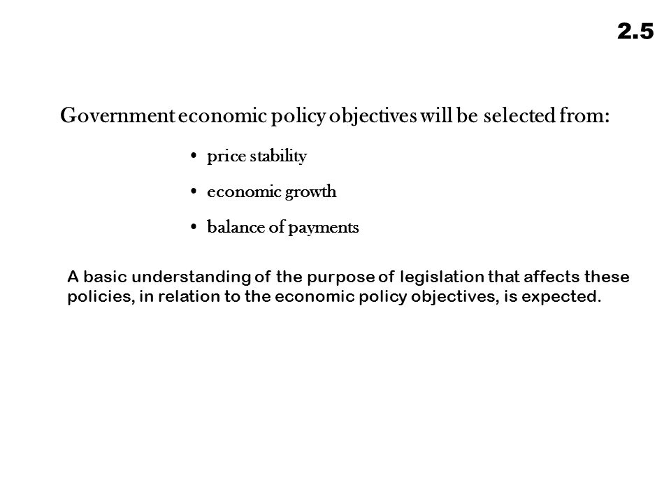 Government economic policy objectives will be selected from: price stability economic growth balance of payments A basic understanding of the purpose