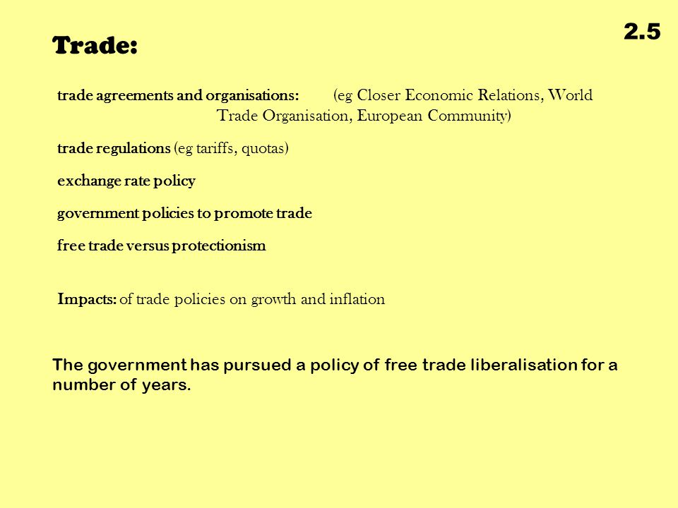 Trade: 2.5 trade agreements and organisations: (eg Closer Economic Relations, World Trade Organisation, European Community) trade regulations (eg tariffs, quotas) exchange rate policy government policies to promote trade free trade versus protectionism The government has pursued a policy of free trade liberalisation for a number of years.