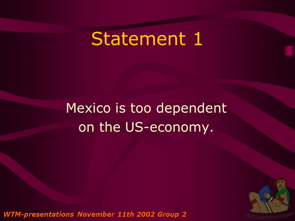 Statement 1 Mexico is too dependent on the US-economy. WTM-presentations November 11th 2002 Group 2