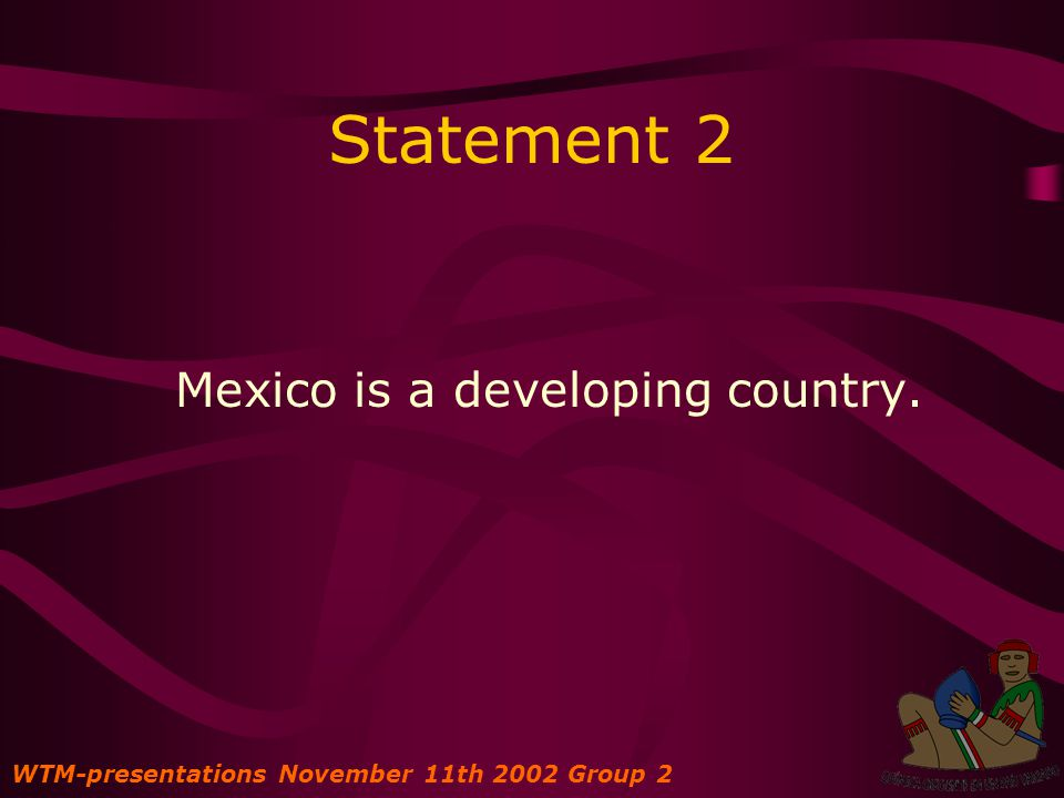 Statement 2 Mexico is a developing country. WTM-presentations November 11th 2002 Group 2