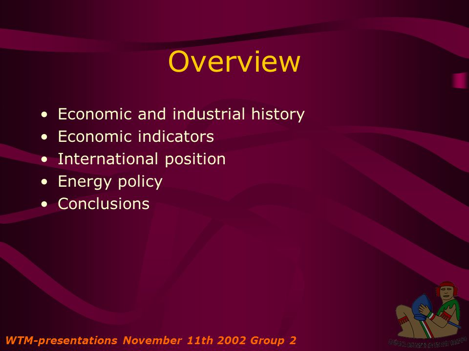 Overview Economic and industrial history Economic indicators International position Energy policy Conclusions WTM-presentations November 11th 2002 Group 2