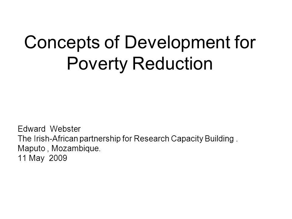 Concepts of Development for Poverty Reduction Edward Webster The Irish-African partnership for Research Capacity Building.