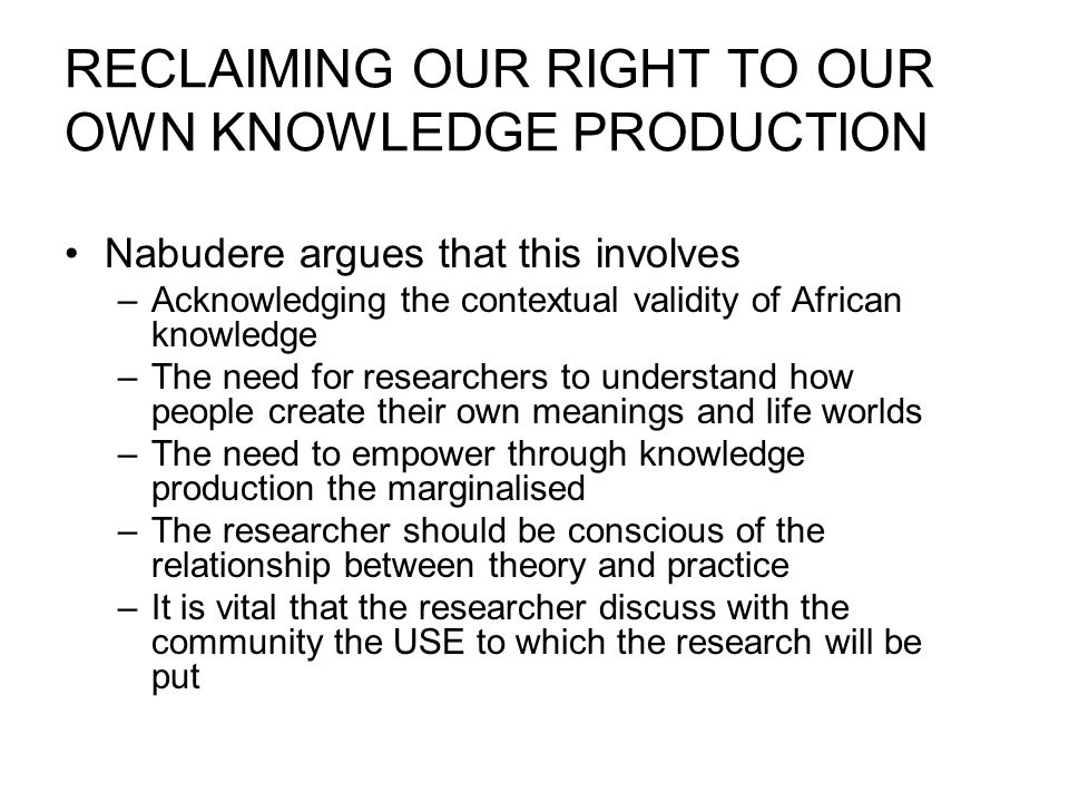 RECLAIMING OUR RIGHT TO OUR OWN KNOWLEDGE PRODUCTION Nabudere argues that this involves –Acknowledging the contextual validity of African knowledge –The need for researchers to understand how people create their own meanings and life worlds –The need to empower through knowledge production the marginalised –The researcher should be conscious of the relationship between theory and practice –It is vital that the researcher discuss with the community the USE to which the research will be put