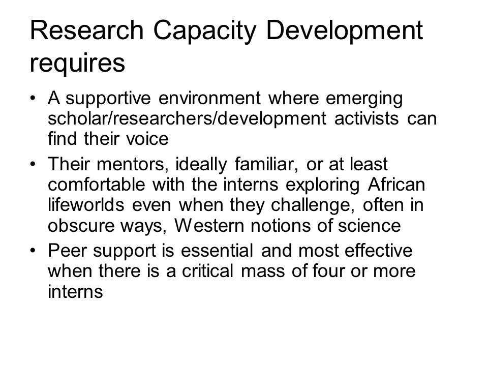 Research Capacity Development requires A supportive environment where emerging scholar/researchers/development activists can find their voice Their mentors, ideally familiar, or at least comfortable with the interns exploring African lifeworlds even when they challenge, often in obscure ways, Western notions of science Peer support is essential and most effective when there is a critical mass of four or more interns