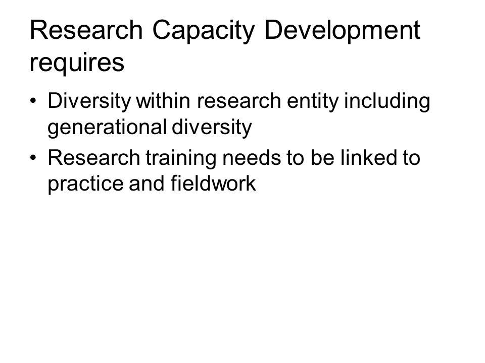Research Capacity Development requires Diversity within research entity including generational diversity Research training needs to be linked to practice and fieldwork