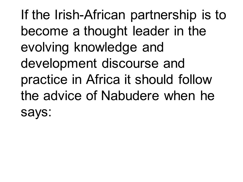 If the Irish-African partnership is to become a thought leader in the evolving knowledge and development discourse and practice in Africa it should follow the advice of Nabudere when he says: