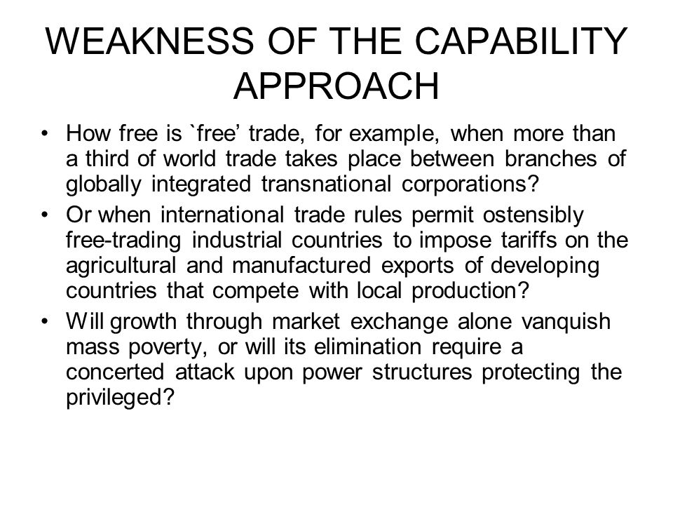 WEAKNESS OF THE CAPABILITY APPROACH How free is `free trade, for example, when more than a third of world trade takes place between branches of globally integrated transnational corporations.