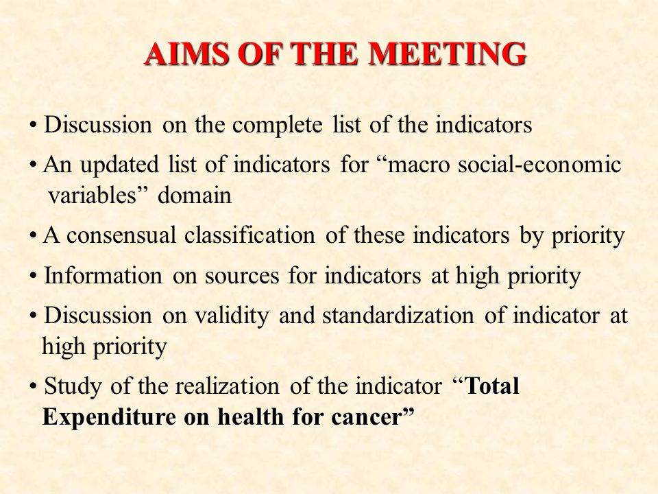 AIMS OF THE MEETING Discussion on the complete list of the indicators An updated list of indicators for macro social-economic variables domain A consensual classification of these indicators by priority Information on sources for indicators at high priority Discussion on validity and standardization of indicator at high priority Total Study of the realization of the indicator Total Expenditure on health for cancer Expenditure on health for cancer