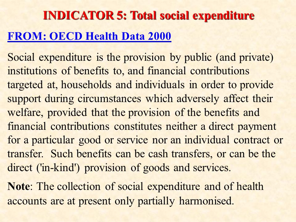 INDICATOR 5: Total social expenditure FROM: OECD Health Data 2000 Social expenditure is the provision by public (and private) institutions of benefits to, and financial contributions targeted at, households and individuals in order to provide support during circumstances which adversely affect their welfare, provided that the provision of the benefits and financial contributions constitutes neither a direct payment for a particular good or service nor an individual contract or transfer.