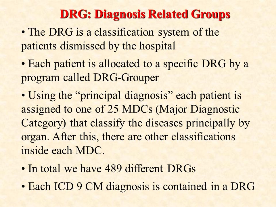 DRG: Diagnosis Related Groups The DRG is a classification system of the patients dismissed by the hospital Each patient is allocated to a specific DRG by a program called DRG-Grouper Using the principal diagnosis each patient is assigned to one of 25 MDCs (Major Diagnostic Category) that classify the diseases principally by organ.