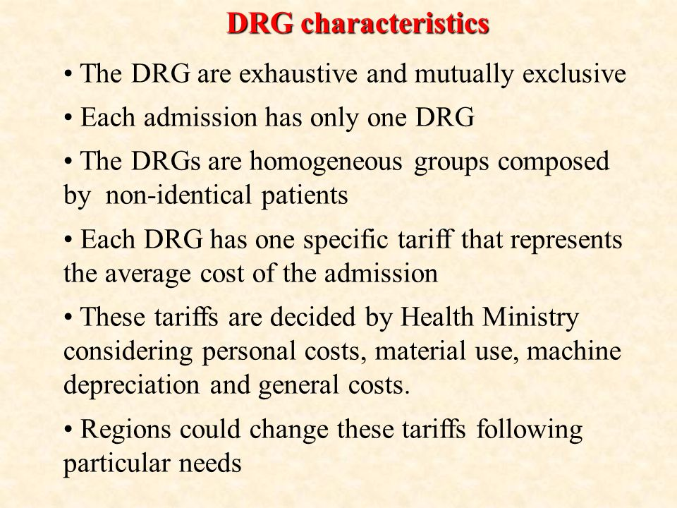 DRG characteristics The DRG are exhaustive and mutually exclusive Each admission has only one DRG The DRGs are homogeneous groups composed by non-identical patients Each DRG has one specific tariff that represents the average cost of the admission These tariffs are decided by Health Ministry considering personal costs, material use, machine depreciation and general costs.