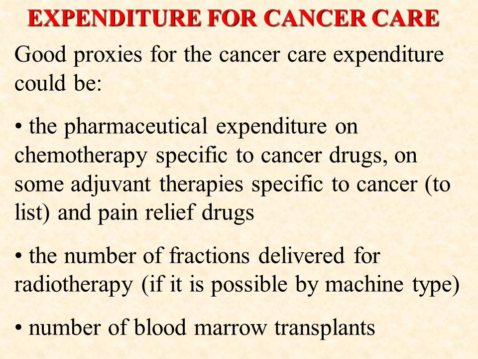 EXPENDITURE FOR CANCER CARE Good proxies for the cancer care expenditure could be: the pharmaceutical expenditure on chemotherapy specific to cancer drugs, on some adjuvant therapies specific to cancer (to list) and pain relief drugs the number of fractions delivered for radiotherapy (if it is possible by machine type) number of blood marrow transplants