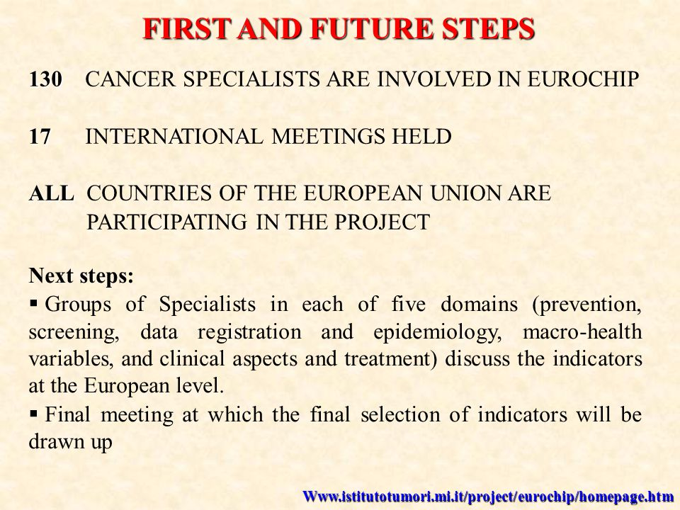 Www.istitutotumori.mi.it/project/eurochip/homepage.htm 130 130 CANCER SPECIALISTS ARE INVOLVED IN EUROCHIP 17 17 INTERNATIONAL MEETINGS HELD ALL ALL COUNTRIES OF THE EUROPEAN UNION ARE PARTICIPATING IN THE PROJECT FIRST AND FUTURE STEPS Next steps: Groups of Specialists in each of five domains (prevention, screening, data registration and epidemiology, macro-health variables, and clinical aspects and treatment) discuss the indicators at the European level.