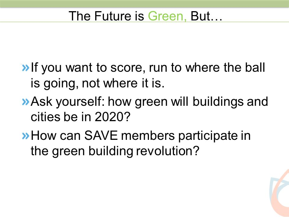 If you want to score, run to where the ball is going, not where it is. Ask yourself: how green will buildings and cities be in 2020? How can SAVE memb
