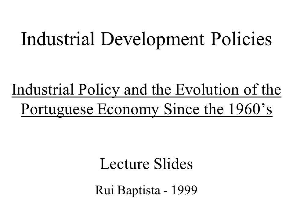 Industrial Development Policies Industrial Policy and the Evolution of the Portuguese Economy Since the 1960s Lecture Slides Rui Baptista