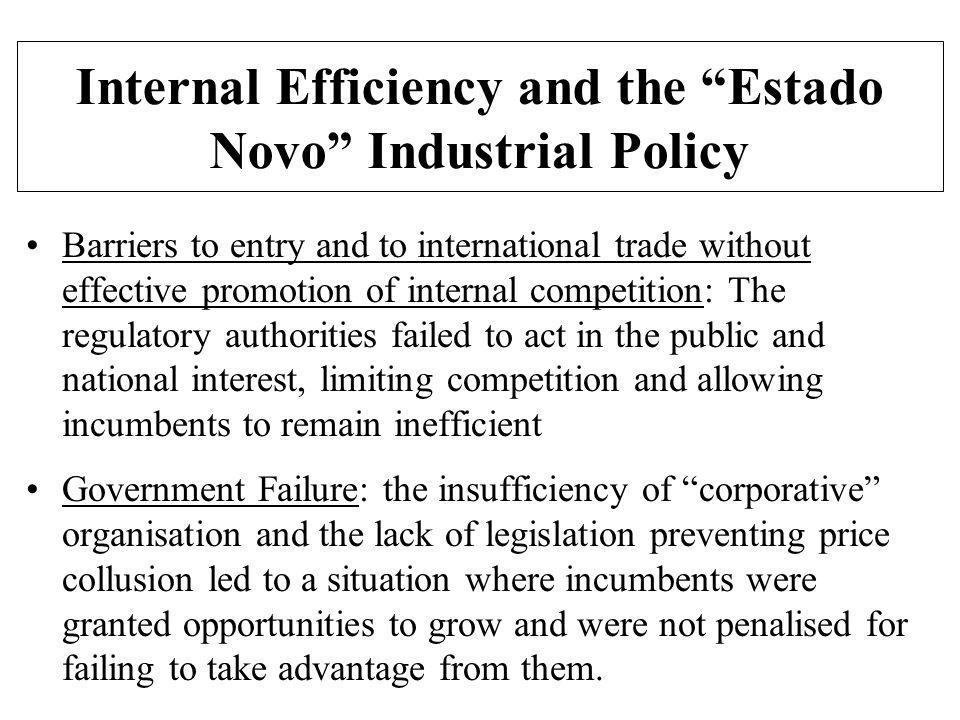Internal Efficiency and the Estado Novo Industrial Policy Barriers to entry and to international trade without effective promotion of internal competition: The regulatory authorities failed to act in the public and national interest, limiting competition and allowing incumbents to remain inefficient Government Failure: the insufficiency of corporative organisation and the lack of legislation preventing price collusion led to a situation where incumbents were granted opportunities to grow and were not penalised for failing to take advantage from them.