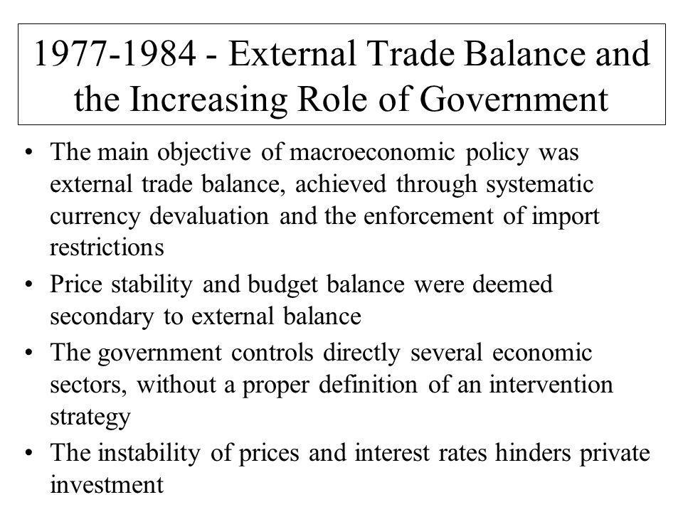 External Trade Balance and the Increasing Role of Government The main objective of macroeconomic policy was external trade balance, achieved through systematic currency devaluation and the enforcement of import restrictions Price stability and budget balance were deemed secondary to external balance The government controls directly several economic sectors, without a proper definition of an intervention strategy The instability of prices and interest rates hinders private investment