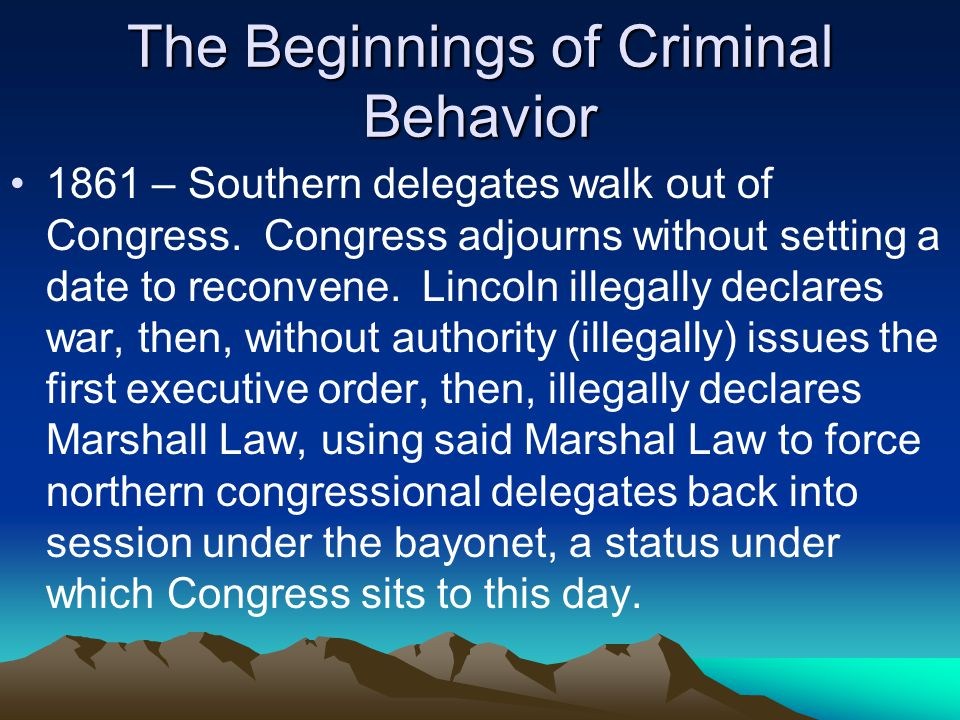 The Beginnings of Criminal Behavior 1861 – Southern delegates walk out of Congress.