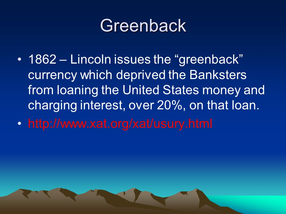 Greenback 1862 – Lincoln issues the greenback currency which deprived the Banksters from loaning the United States money and charging interest, over 20%, on that loan.